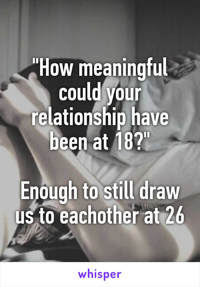 """""""How meaningful could your relationship have been at 18?""""  Enough to still draw us to eachother at 26"""