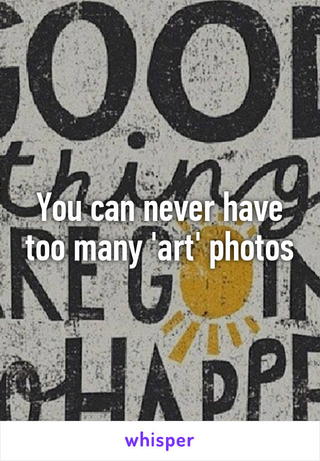 You can never have too many 'art' photos