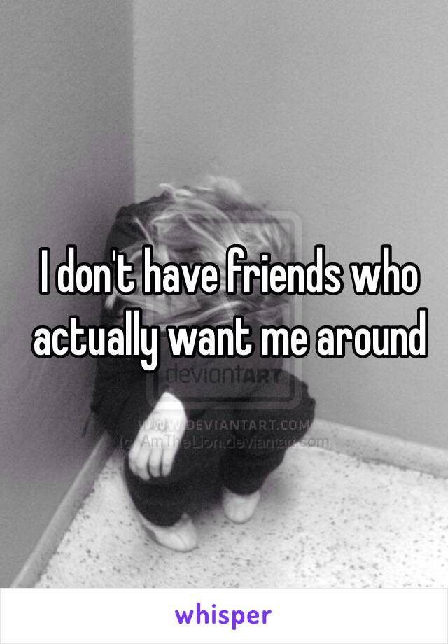I don't have friends who actually want me around