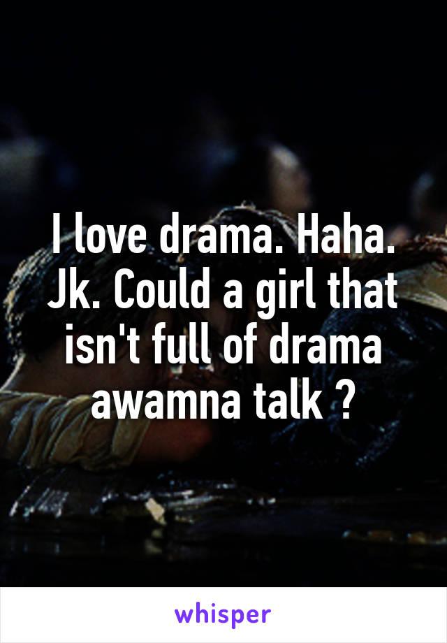 I love drama. Haha. Jk. Could a girl that isn't full of drama awamna talk ?