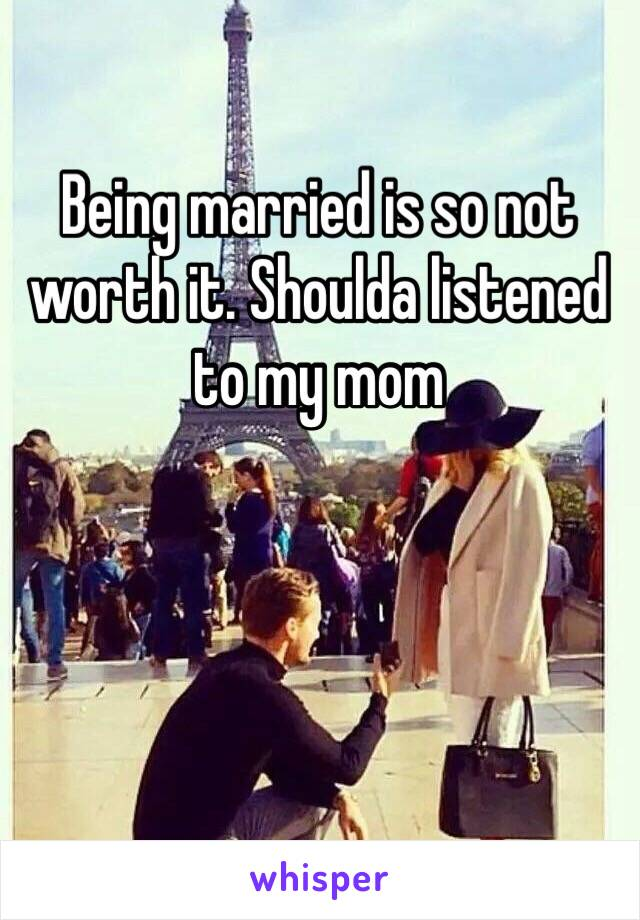 Being married is so not worth it. Shoulda listened to my mom