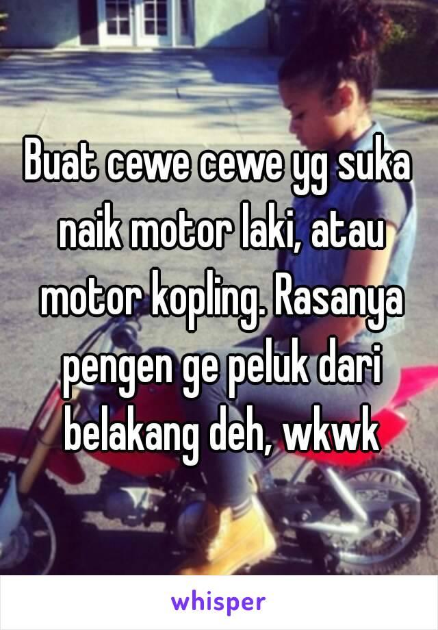 Buat cewe cewe yg suka naik motor laki, atau motor kopling. Rasanya pengen ge peluk dari belakang deh, wkwk