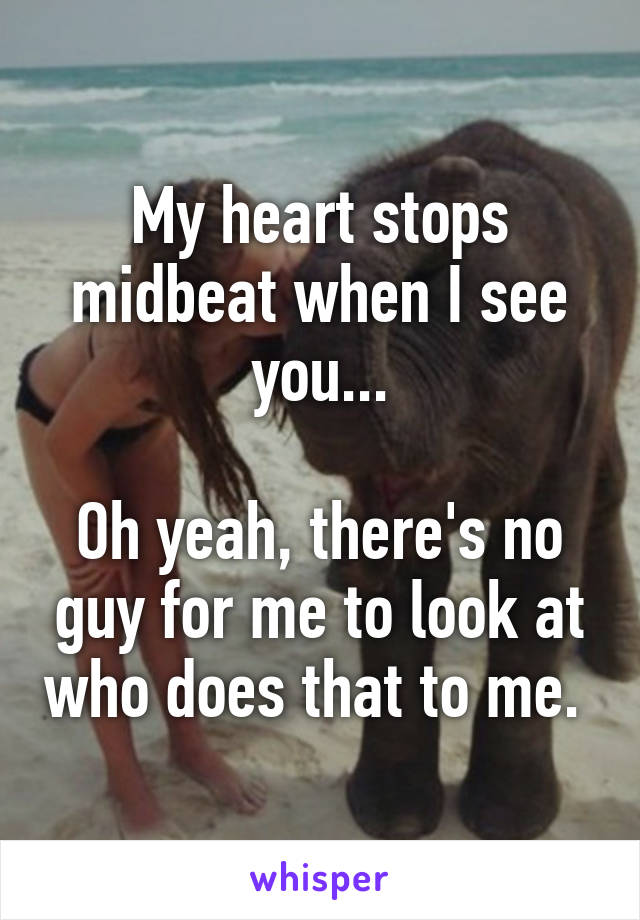 My heart stops midbeat when I see you...  Oh yeah, there's no guy for me to look at who does that to me.