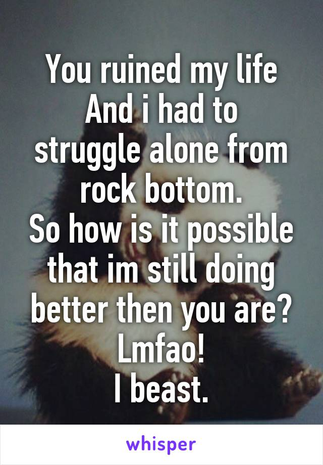 You ruined my life And i had to struggle alone from rock bottom. So how is it possible that im still doing better then you are? Lmfao! I beast.