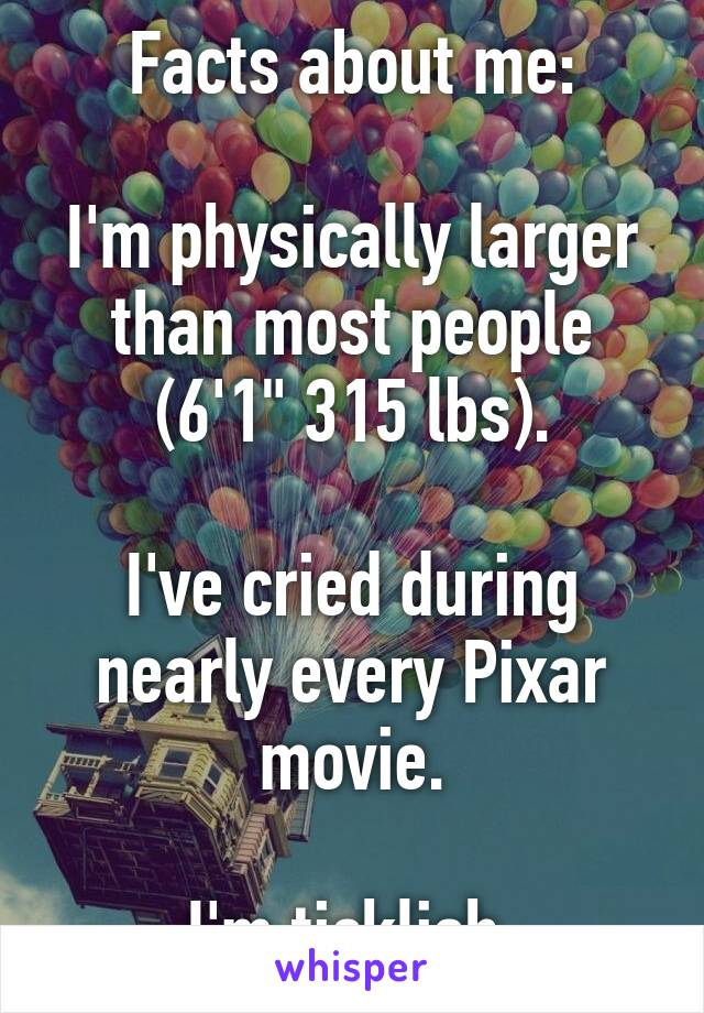"""Facts about me:  I'm physically larger than most people (6'1"""" 315 lbs).  I've cried during nearly every Pixar movie.  I'm ticklish."""