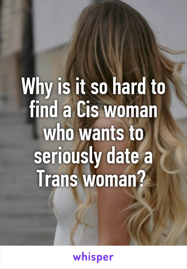 Why is it so hard to find a Cis woman who wants to seriously date a Trans woman?