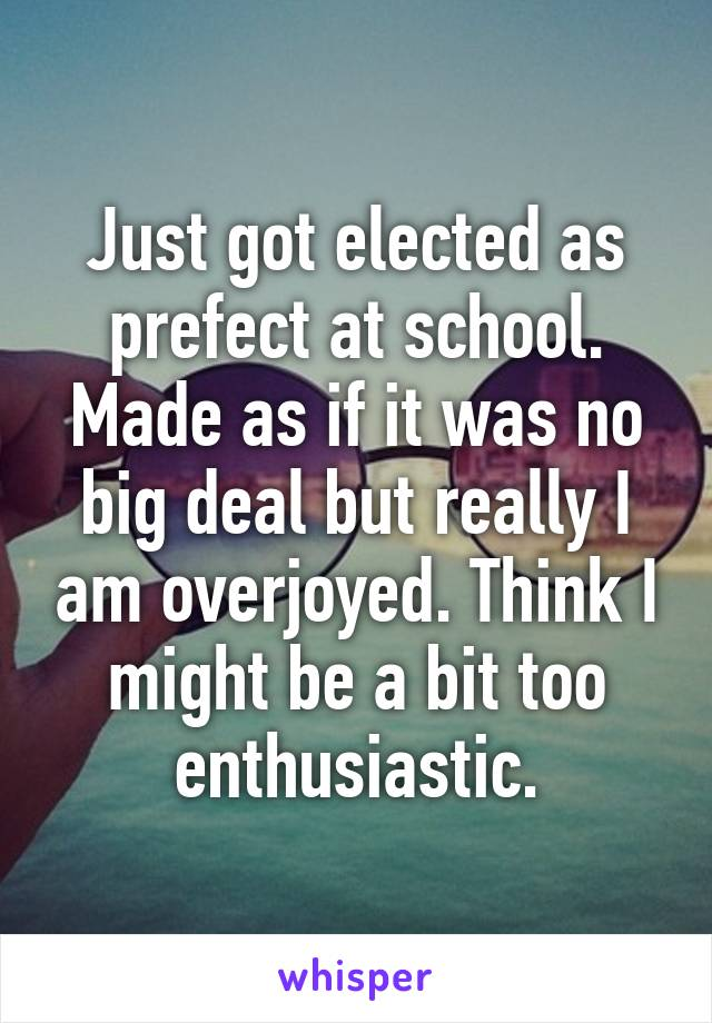 Just got elected as prefect at school. Made as if it was no big deal but really I am overjoyed. Think I might be a bit too enthusiastic.