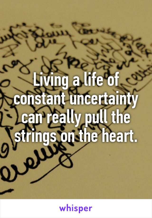 Living a life of constant uncertainty can really pull the strings on the heart.