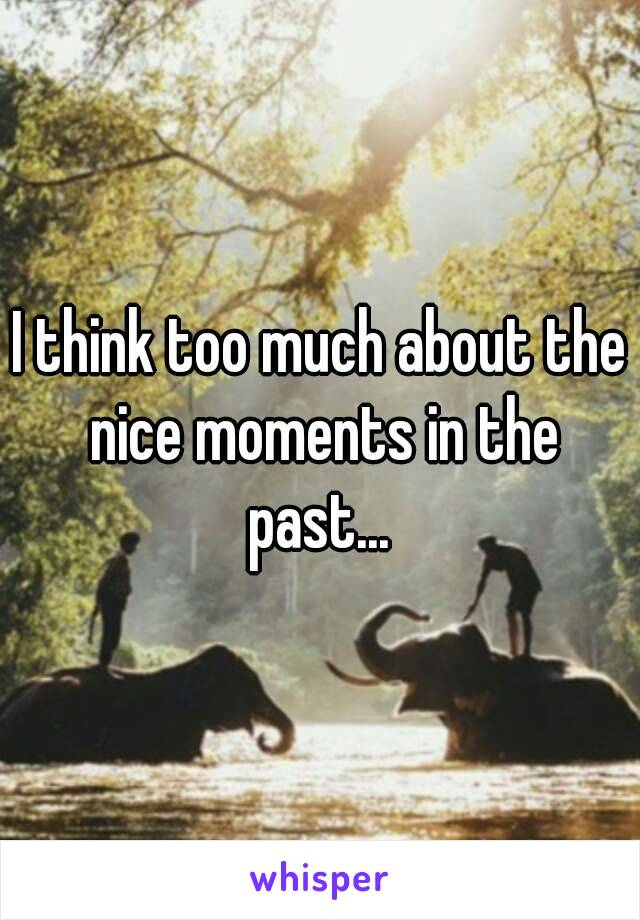 I think too much about the nice moments in the past...