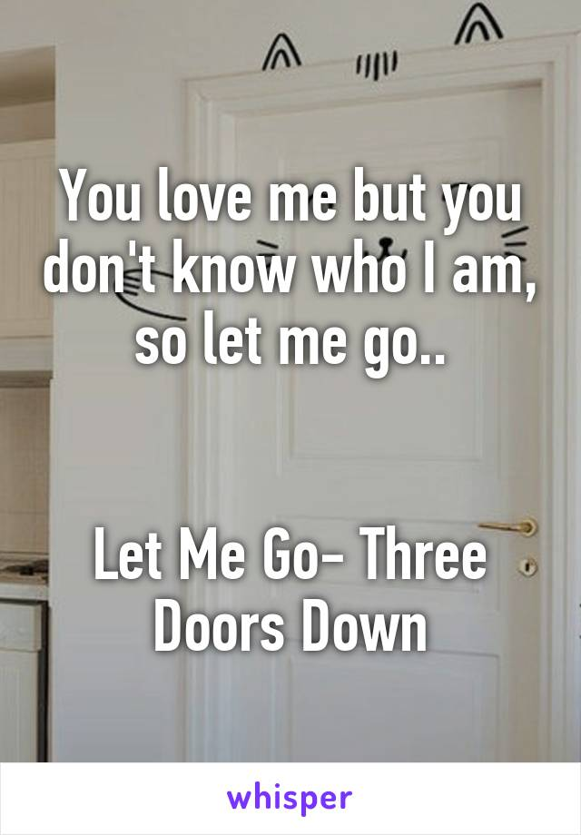 You love me but you don't know who I am, so let me go..   Let Me Go- Three Doors Down