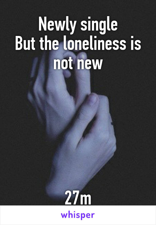 Newly single But the loneliness is not new       27m