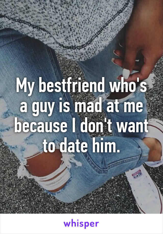 My bestfriend who's a guy is mad at me because I don't want to date him.