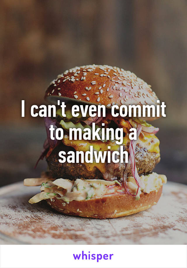 I can't even commit to making a sandwich
