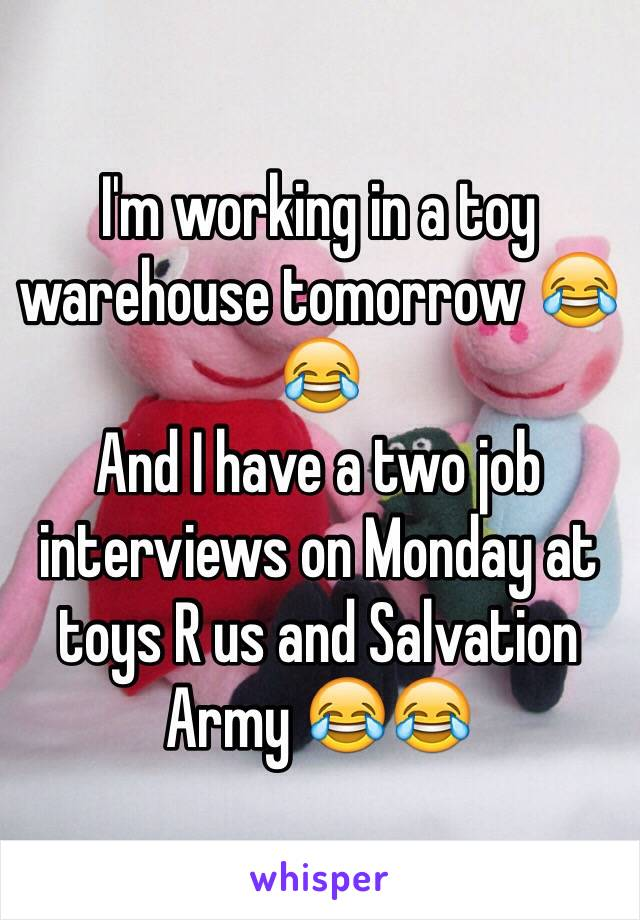 I'm working in a toy warehouse tomorrow 😂😂 And I have a two job interviews on Monday at toys R us and Salvation Army 😂😂