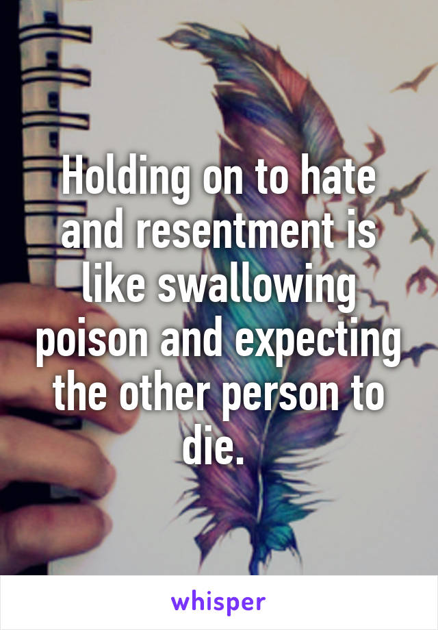Holding on to hate and resentment is like swallowing poison and expecting the other person to die.