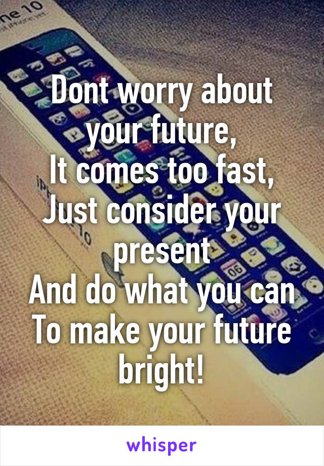 Dont worry about your future, It comes too fast, Just consider your present And do what you can To make your future bright!