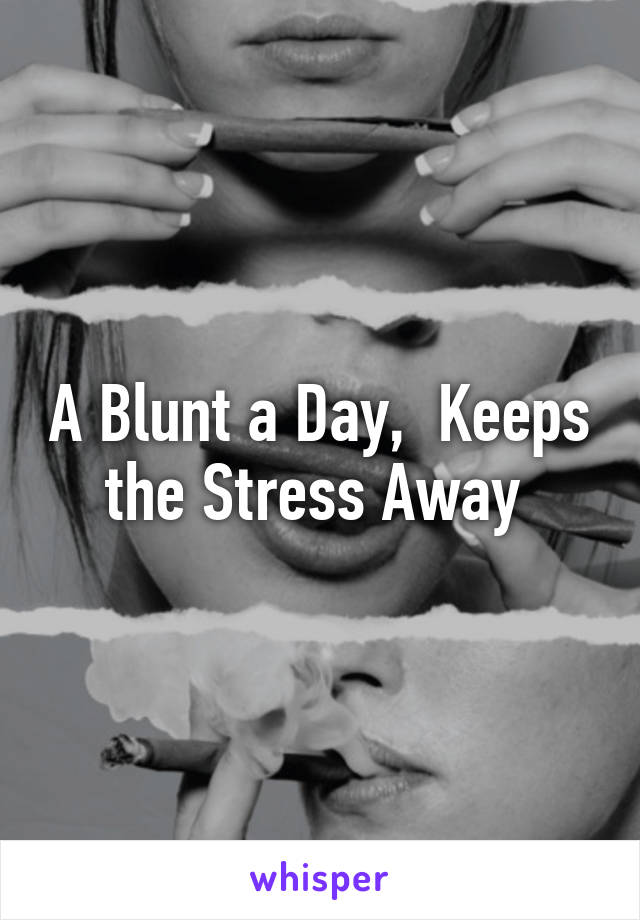 A Blunt a Day,  Keeps the Stress Away