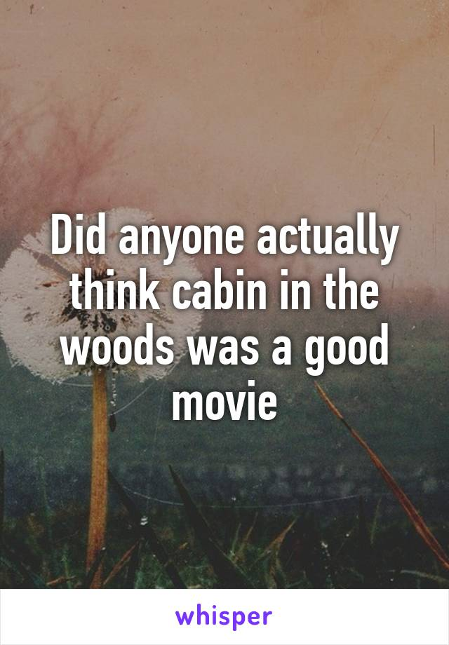 Did anyone actually think cabin in the woods was a good movie