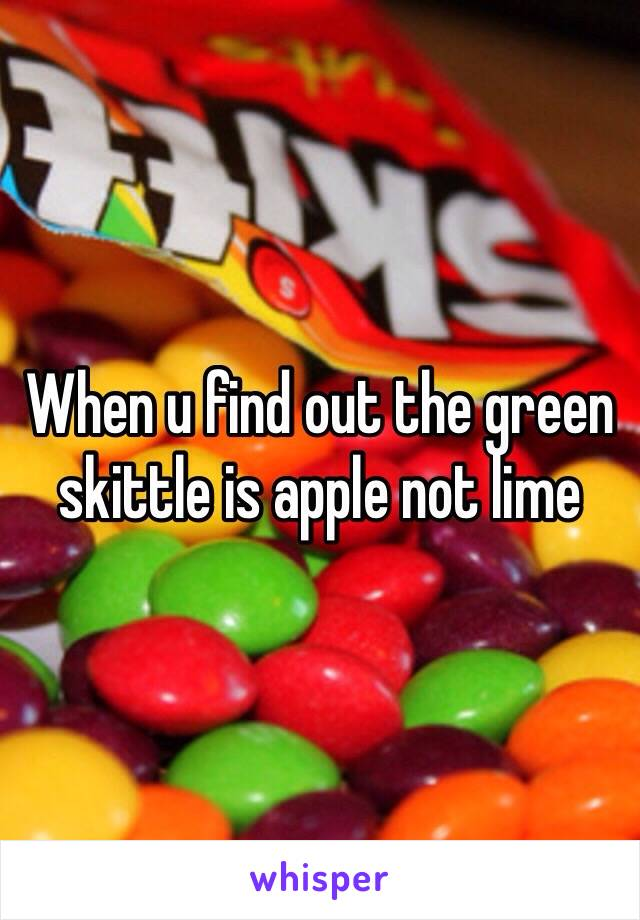 When u find out the green skittle is apple not lime