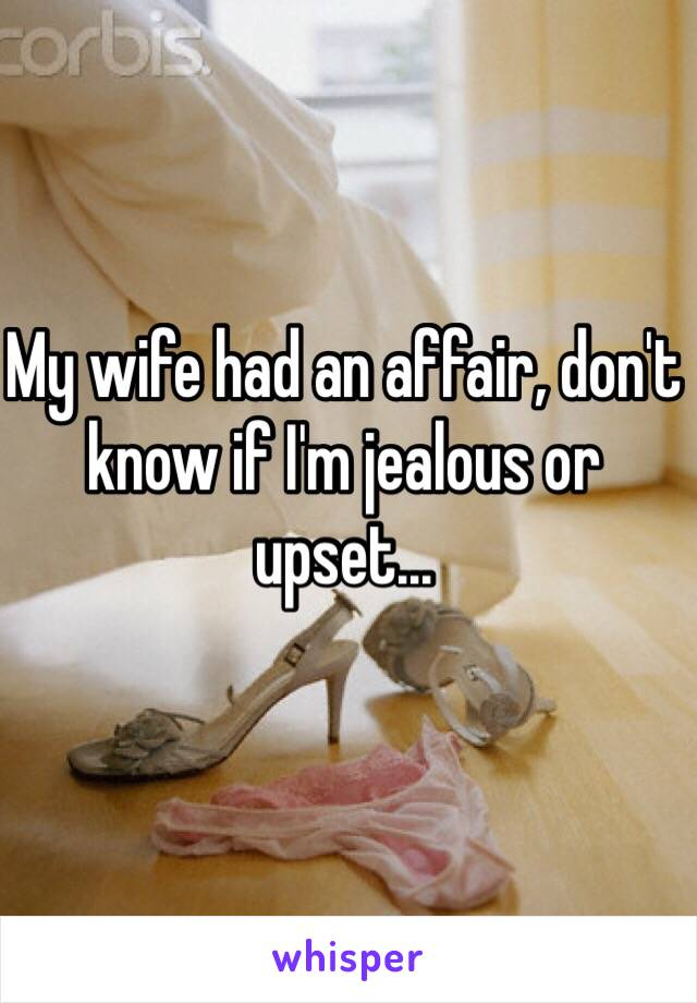 My wife had an affair, don't know if I'm jealous or upset...