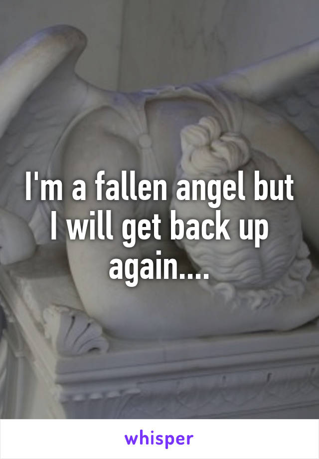 I'm a fallen angel but I will get back up again....