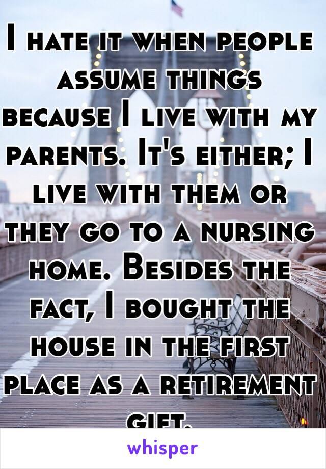 I hate it when people assume things because I live with my parents. It's either; I live with them or they go to a nursing home. Besides the fact, I bought the house in the first place as a retirement gift.