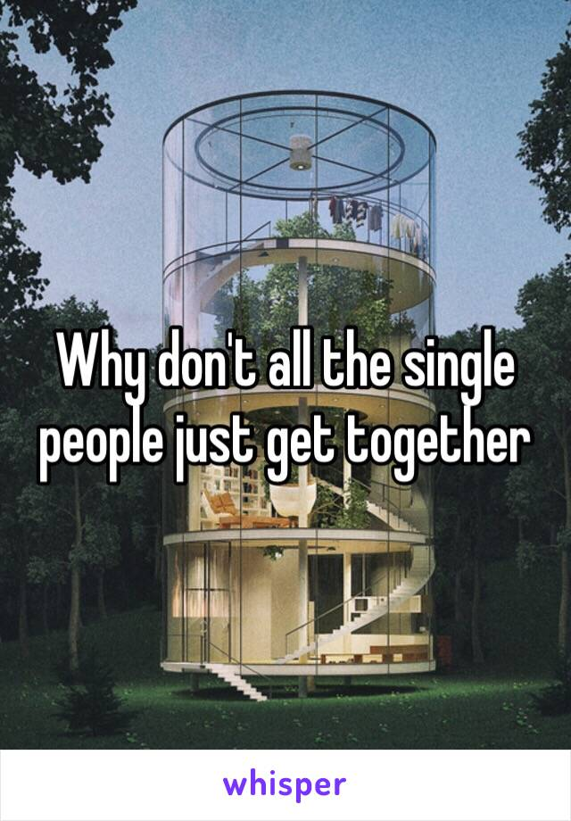 Why don't all the single people just get together