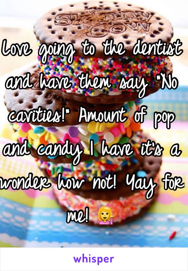 """Love going to the dentist and have them say """"No cavities!"""" Amount of pop and candy I have it's a wonder how not! Yay for me! 💁"""