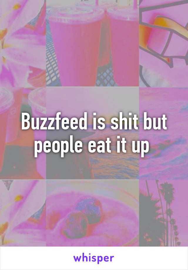 Buzzfeed is shit but people eat it up