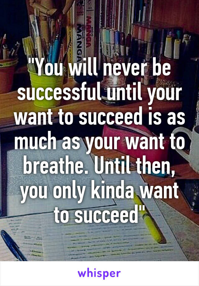"""""""You will never be successful until your want to succeed is as much as your want to breathe. Until then, you only kinda want to succeed"""""""