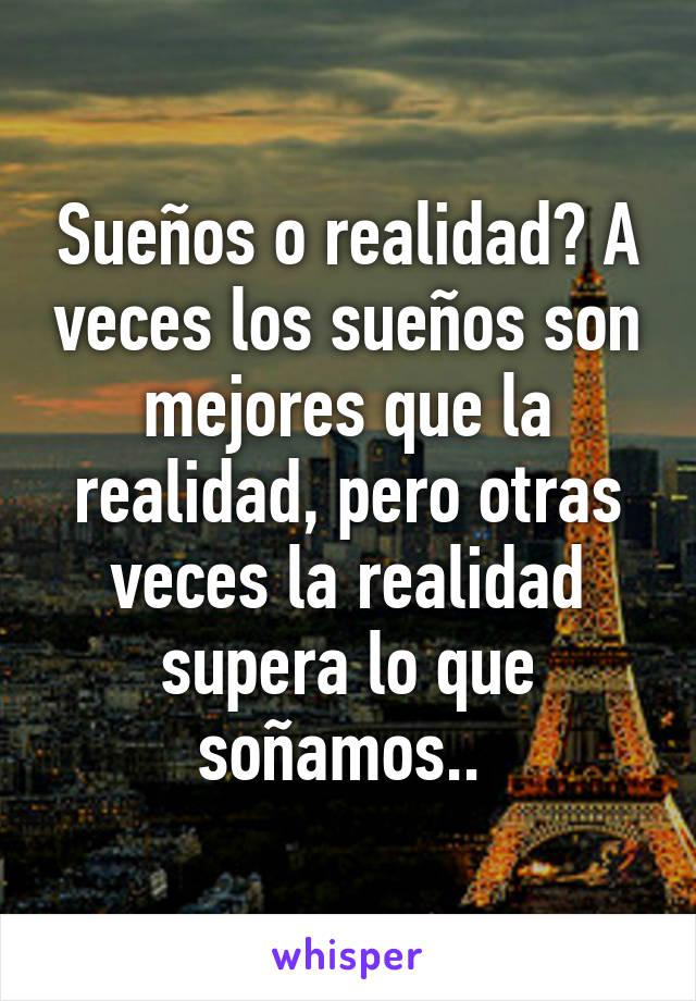 Sueños o realidad? A veces los sueños son mejores que la realidad, pero otras veces la realidad supera lo que soñamos..