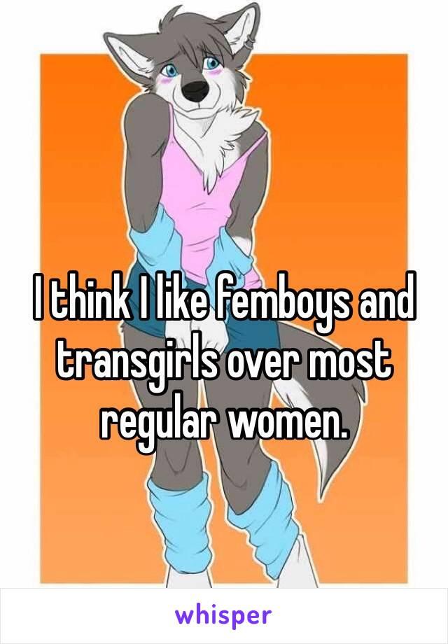 I think I like femboys and transgirls over most regular women.