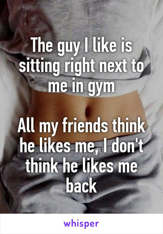 The guy I like is sitting right next to me in gym  All my friends think he likes me, I don't think he likes me back