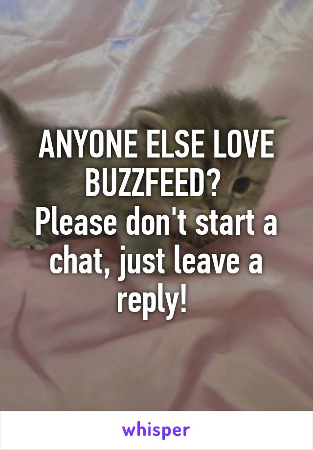 ANYONE ELSE LOVE BUZZFEED?  Please don't start a chat, just leave a reply!