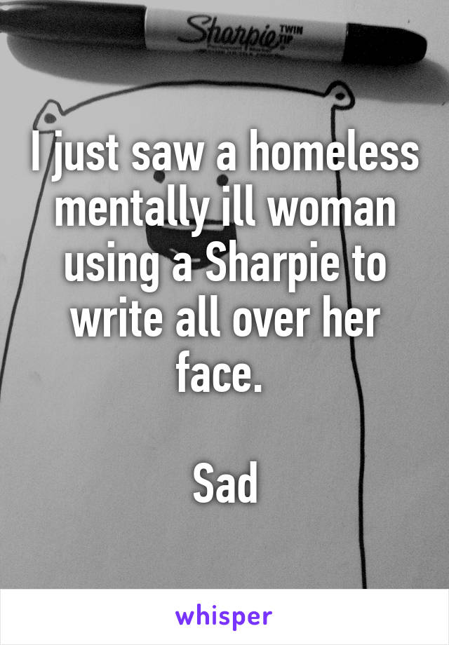 I just saw a homeless mentally ill woman using a Sharpie to write all over her face.   Sad