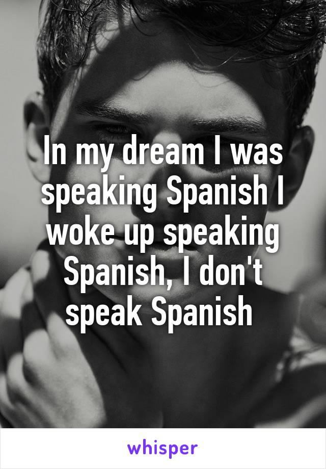 In my dream I was speaking Spanish I woke up speaking Spanish, I don't speak Spanish