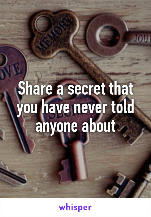Share a secret that you have never told anyone about
