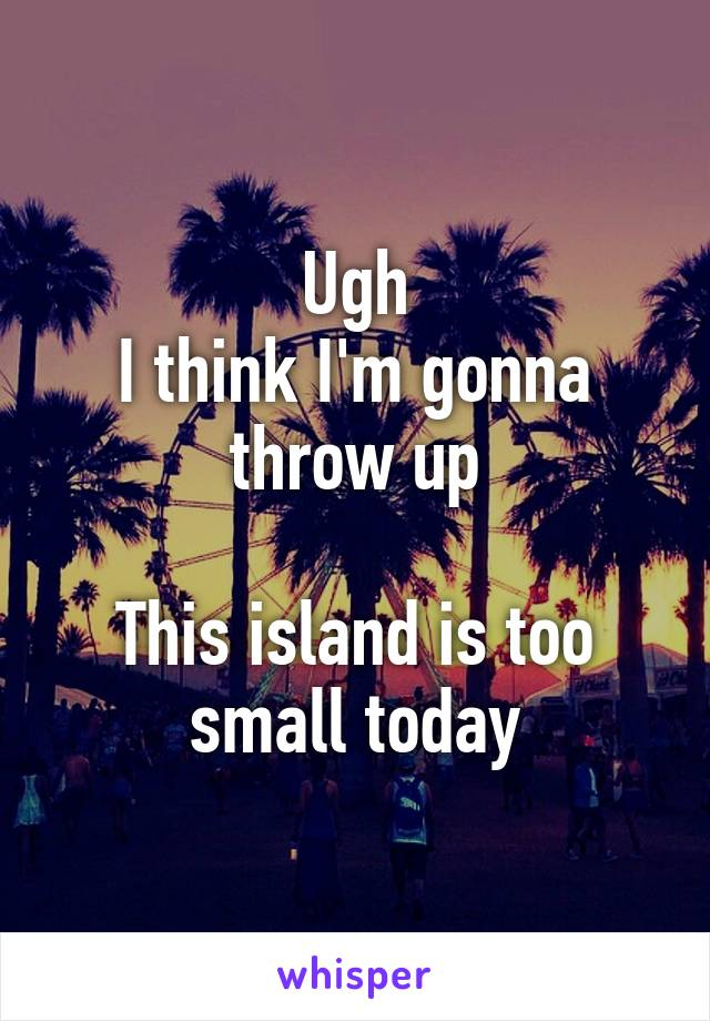 Ugh I think I'm gonna throw up  This island is too small today