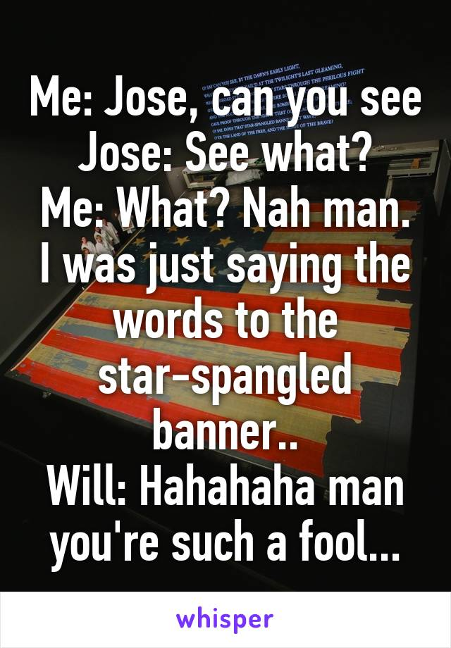Me: Jose, can you see Jose: See what? Me: What? Nah man. I was just saying the words to the star-spangled banner.. Will: Hahahaha man you're such a fool...