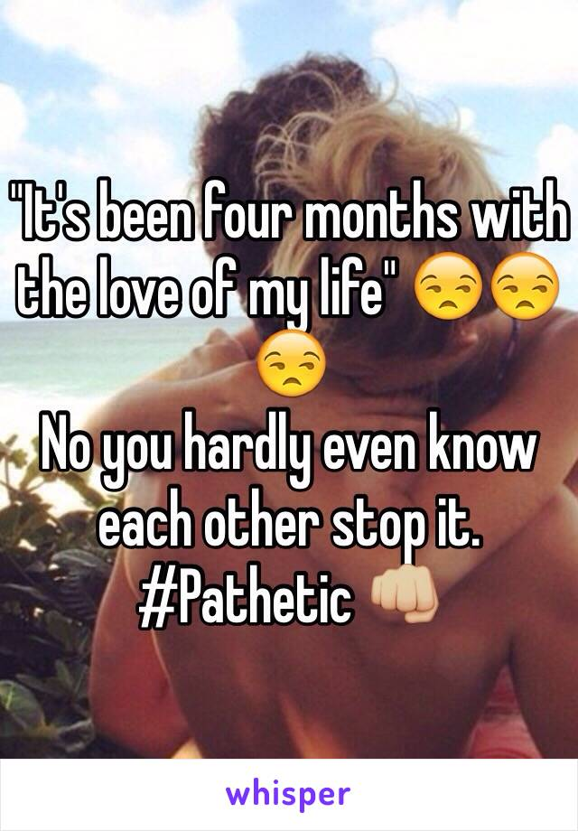 """It's been four months with the love of my life"" 😒😒😒  No you hardly even know each other stop it. #Pathetic 👊🏼"