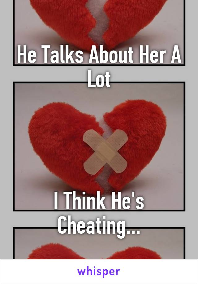 He Talks About Her A Lot     I Think He's Cheating...