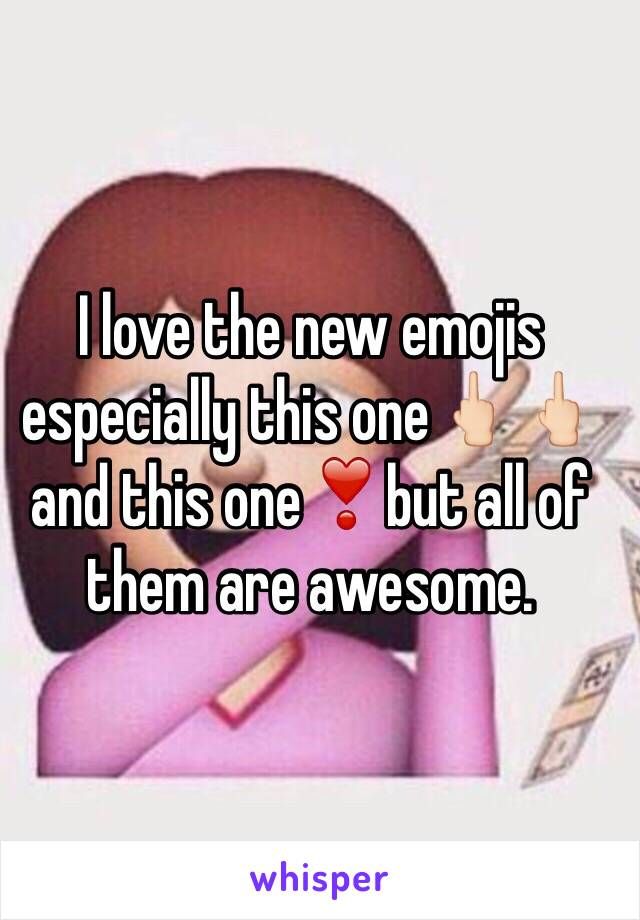 I love the new emojis especially this one🖕🏻🖕🏻and this one❣but all of them are awesome.
