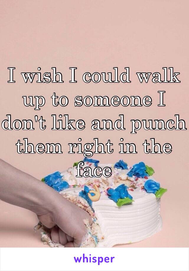 I wish I could walk up to someone I don't like and punch them right in the face 👌🏼
