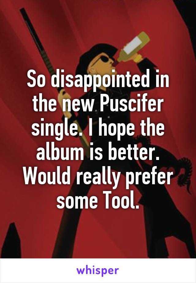 So disappointed in the new Puscifer single. I hope the album is better. Would really prefer some Tool.
