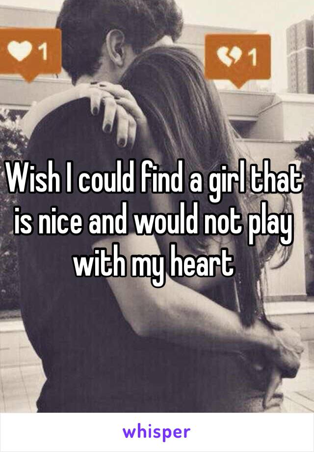 Wish I could find a girl that is nice and would not play with my heart