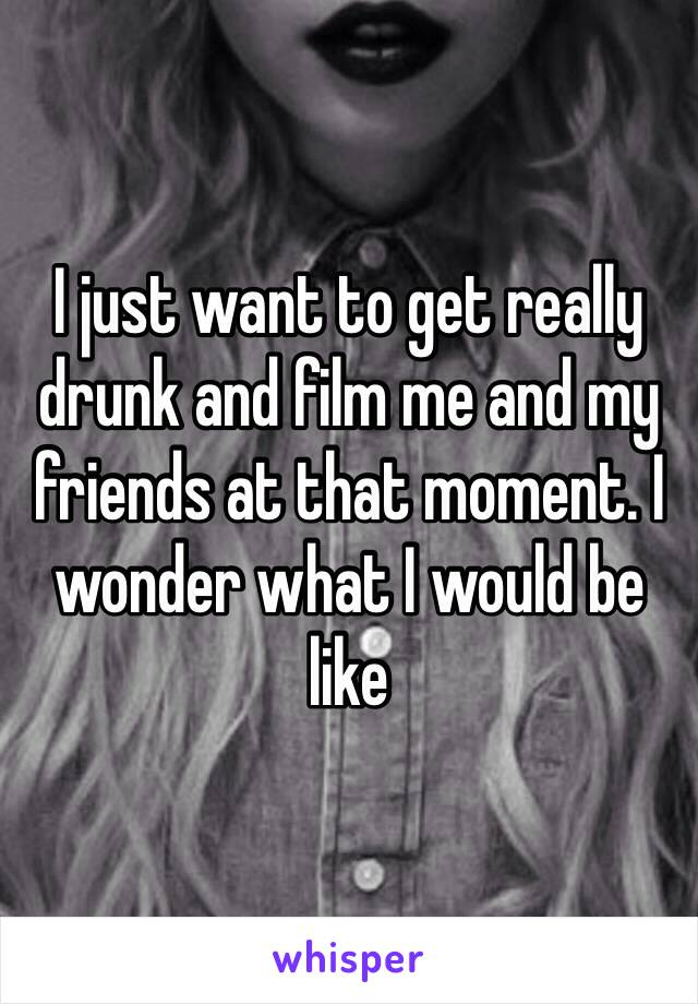 I just want to get really drunk and film me and my friends at that moment. I wonder what I would be like