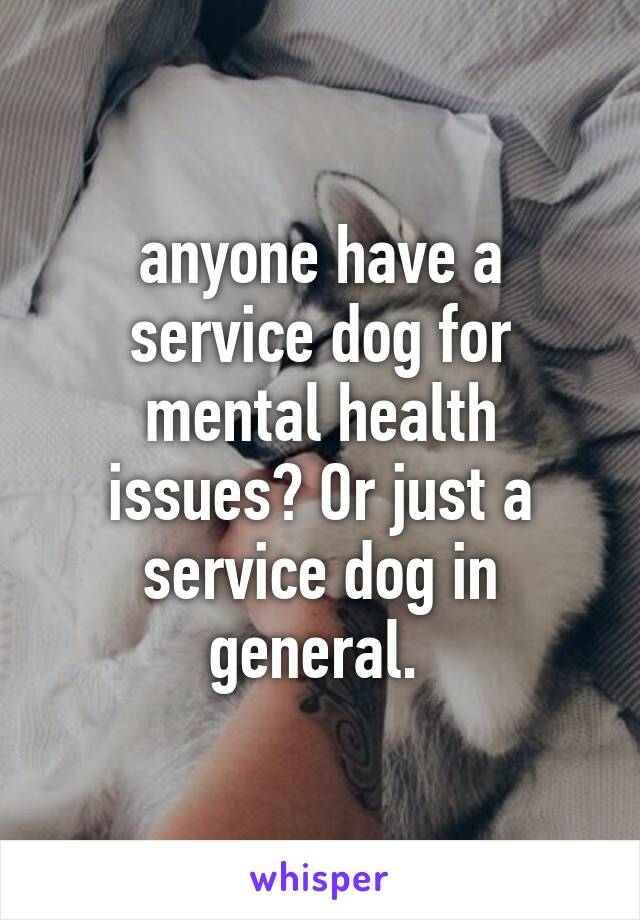 anyone have a service dog for mental health issues? Or just a service dog in general.