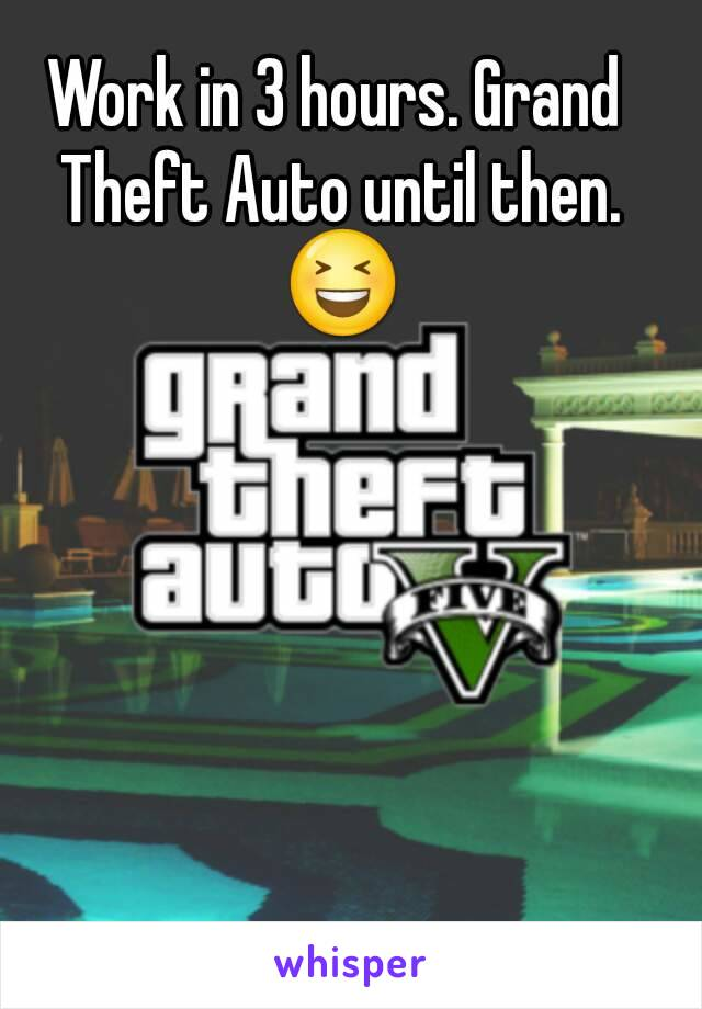 Work in 3 hours. Grand Theft Auto until then. 😆