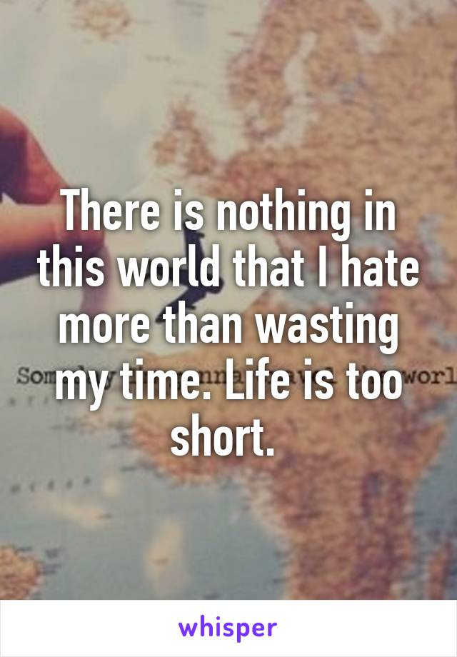 There is nothing in this world that I hate more than wasting my time. Life is too short.