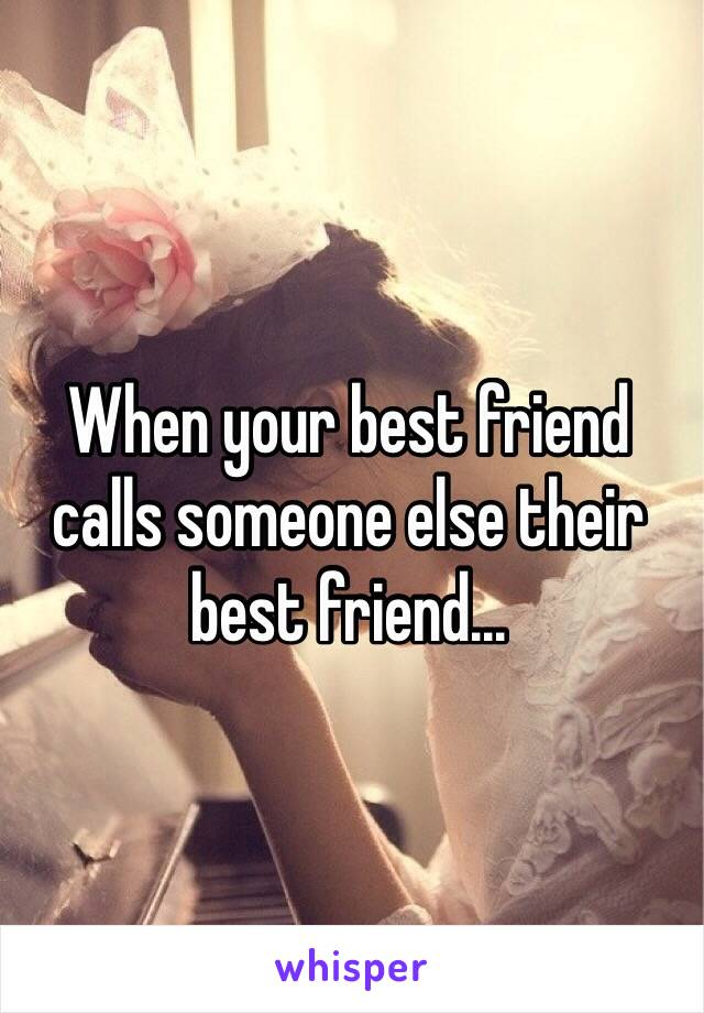 When your best friend calls someone else their best friend...